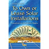 To Own or Lease Solar Installations: Considerations for Decision Makers (Energy Science, Engineering and Technology)
