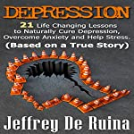 Depression: 21 Life Changing Lessons to Naturally Cure Depression, Overcome Anxiety and Help Stress | Jeffrey De Ruina