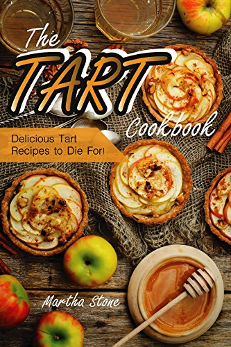 The Tart Cookbook: Delicious Tart Recipes to Die For! by Martha Stone