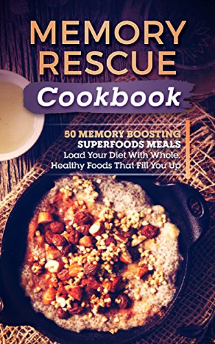Memory Rescue Cookbook: 50 Memory Boosting Superfoods Meals-Load Your Diet With Whole, Healthy Foods That Fill You Up by Peter Grimstad