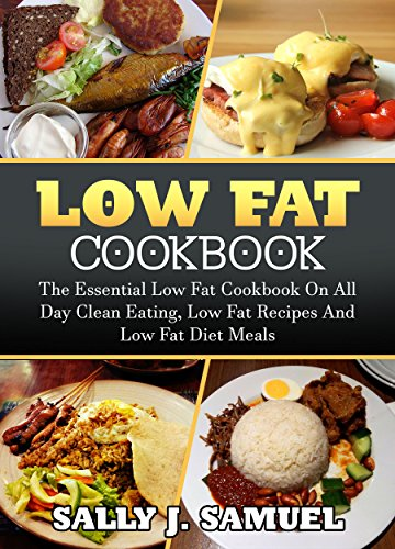 Low Fat Cookbook: The Essential Low Fat Cookbook On All Day Clean Eating, Low Fat Recipes And Low Fat Diet Meals (Low Fat Cookbook, Low Fat Recipes)