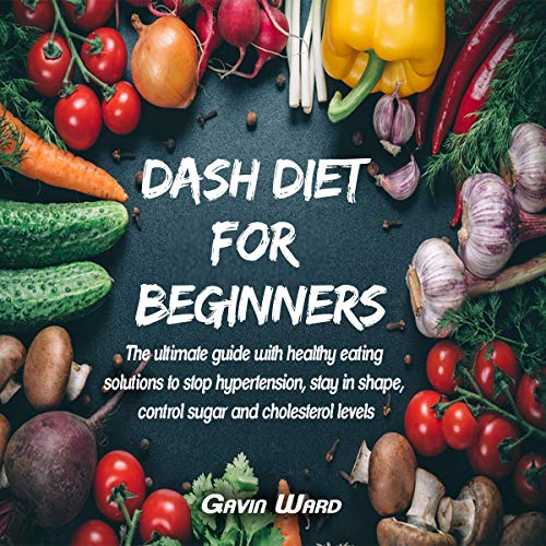 Dash Diet for Beginners: The Ultimate Guide with Healthy Eating Solutions to Stop Hypertension, Stay in Shape, Control Sugar and Cholesterol Levels