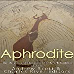 Aphrodite: The Origins and History of the Greek Goddess of Love |  Charles River Editors,Andrew Scott