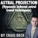 Astral Projection: Hypnosis Induced Astral Travel Techniques Audiobook by Craig Beck Narrated by Craig Beck