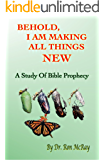 Behold, I Am Making All Things New: A Study Of Bible Prophecy