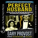 Perfect Husband: The True Story of the Trusting Bride Who Discovered Her Husband Was a Coldblooded Killer | Gary Provost