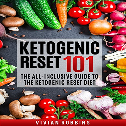 Ketogenic Reset 101: The All-Inclusive Guide to the Ketogenic Reset Diet by Vivian Robbins