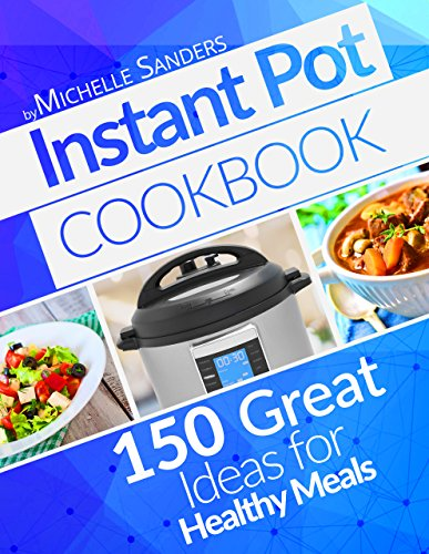 Instant Pot Cookbook: 150+ Great Ideas For Healthy Meals. Instant Pot Recipes For Two And For The Whole Family by Michelle Sanders