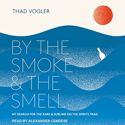 By the Smoke and the Smell: My Search for the Rare and Sublime on the Spirits Trail