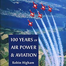 100 Years of Air Power and Aviation: Centennial of Flight Series Audiobook by Robin Higham Narrated by Douglas R. Pratt