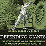 Defending Giants: The Redwood Wars and the Transformation of American Environmental Politics | Darren Frederick Speece