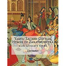 Yasna: Sacred Gathas, Hymns of Zarathushtra: With Glossary of Zoroastrian Terms
