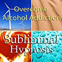 Overcome Alcohol Addictions with Subliminal Affirmations: Alcoholism & Stop Drinking, Solfeggio Tones, Binaural Beats, Self Help Meditation Hypnosis Speech by  Subliminal Hypnosis Narrated by Joel Thielke