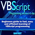 VBScript: Programming Success in a Day: Beginner's Guide to Fast, Easy and Efficient Learning of VBScript Programming   Sam Key