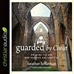 Guarded by Christ: Knowing the God Who Rescues and Keeps Us | Heather Holleman