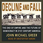 Decline and Fall: The End of Empire and the Future of Democracy in 21st Century America | John Michael Greer