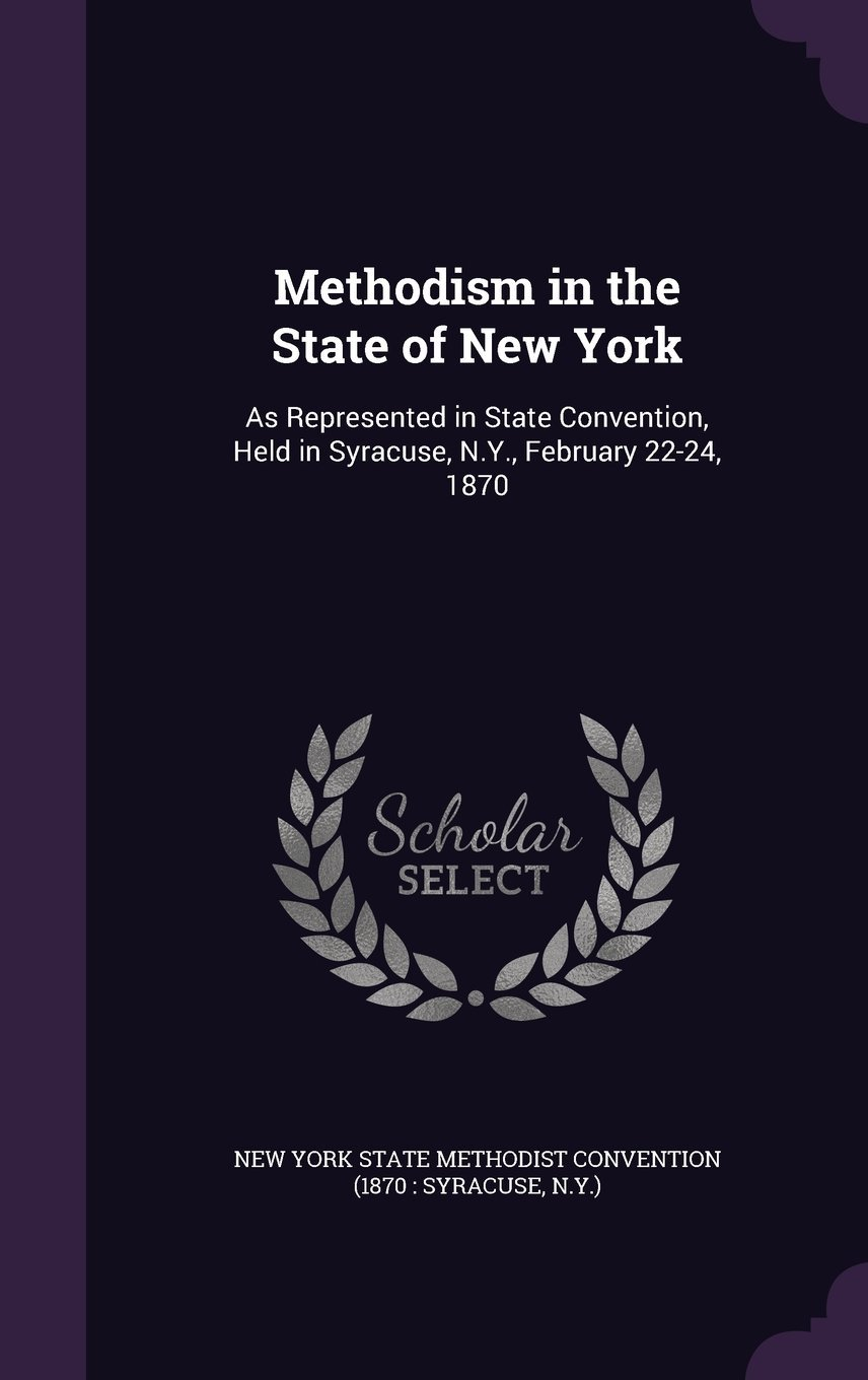 Read Online Methodism in the State of New York: As Represented in State Convention, Held in Syracuse, N.Y., February 22-24, 1870 pdf epub
