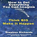 How to Get Everything You Can Imagine, Book 2: Think Big - Make It Happen Audiobook by Stephen Richards Narrated by Sonny Dufault