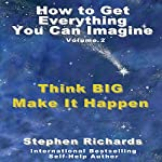 How to Get Everything You Can Imagine, Book 2: Think Big - Make It Happen   Stephen Richards