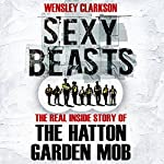 Sexy Beasts: The Inside Story of the Hatton Garden Heist | Wensley Clarkson