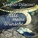Alle meine Wünsche Audiobook by Grégoire Delacourt Narrated by Julia Fischer