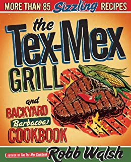 The Tex-Mex Grill and Backyard Barbacoa Cookbook: More Than 85 Sizzling Recipes by