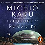 The Future of Humanity: Terraforming Mars, Interstellar Travel, Immortality, and Our Destiny Beyond | Michio Kaku