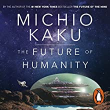 The Future of Humanity: Terraforming Mars, Interstellar Travel, Immortality, and Our Destiny Beyond Audiobook by Michio Kaku Narrated by Feodor Chin