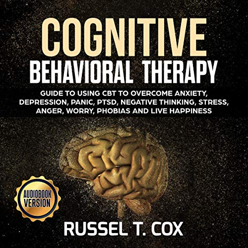 Cognitive Behavioral Therapy: Guide to Using Cbt to Overcome Anxiety, Depression, Panic, PTSD, Negative Thinking, Stress, Anger, Worry, Phobias and Live Happiness