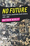 No Future: Punk, Politics and British Youth Culture, 1976-1984