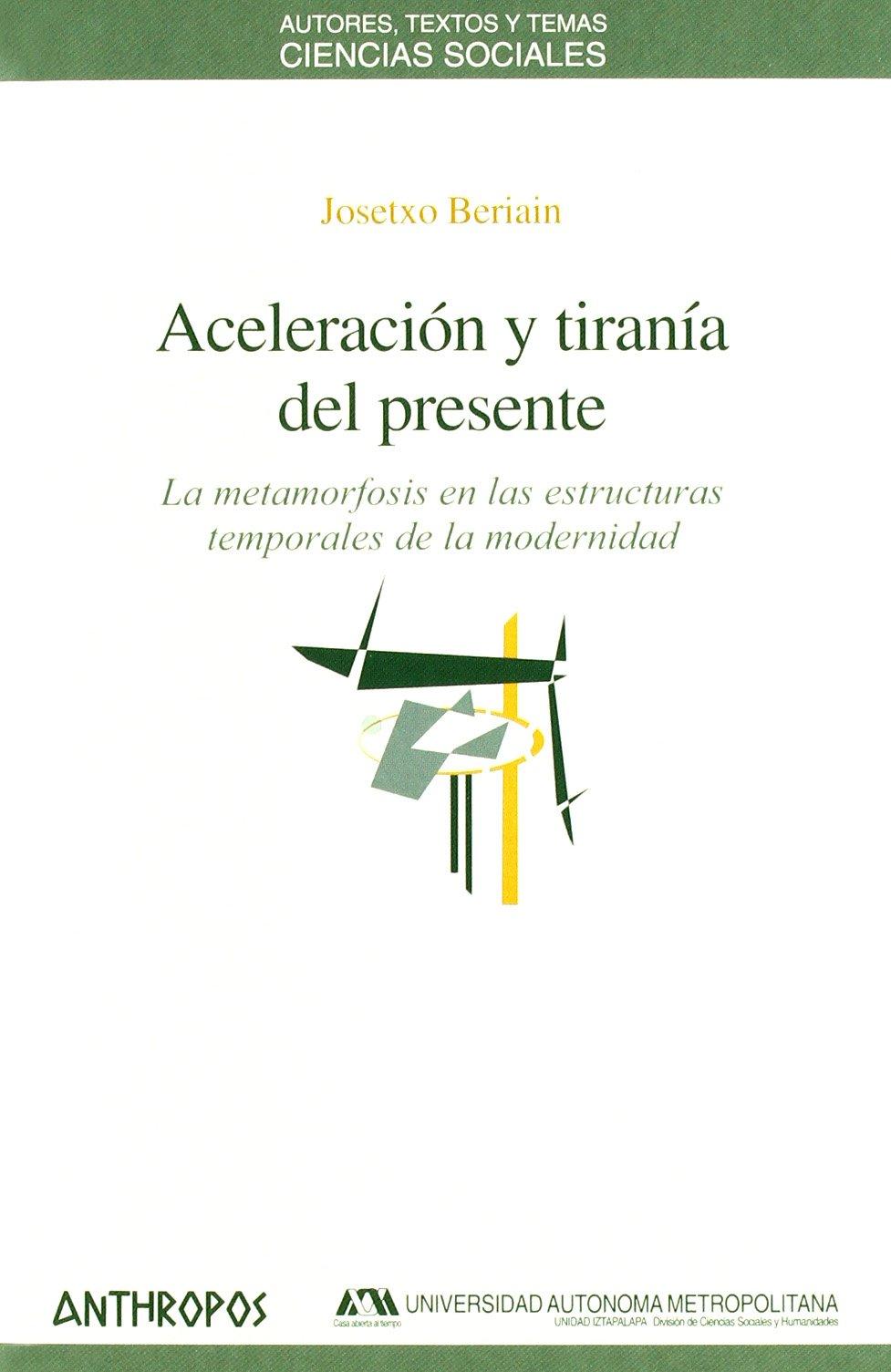 Aceleración Y Tiranía Del Presente (Ciencias Sociales) Tapa blanda – 1 may 2013 Josetxo Beriain Editorial Anthropos 847658847X Essays
