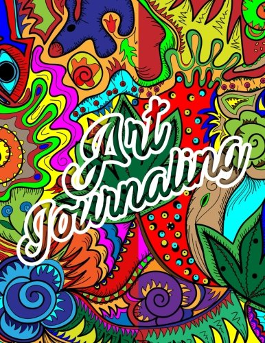 Art Journaling: 8.5 X 11, 120 Unlined Blank Pages For Unguided Doodling, Drawing, Sketching & Writing