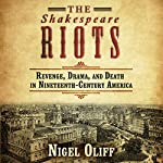 The Shakespeare Riots: Revenge, Drama, and Death in Nineteenth-Century America | Nigel Cliff