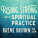 Rising Strong as a Spiritual Practice Speech by Brené Brown PhD LMSW Narrated by Brené Brown