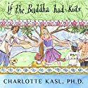 Buddha Guides Series #4: If the Buddha Had Kids: Raising Children to Create a More Peaceful World Audiobook by Charlotte Kasl Narrated by Amy Rubinate
