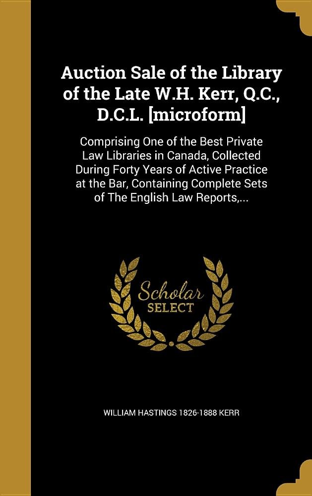Download Auction Sale of the Library of the Late W.H. Kerr, Q.C., D.C.L. [Microform]: Comprising One of the Best Private Law Libraries in Canada, Collected ... Complete Sets of the English Law Reports, ... pdf epub