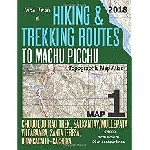 Inca Trail Map 1 Hiking & Trekking Routes to Machu Picchu Topographic Map Atlas Choquequirao Trek, Salkantay/Mollepata, Vilcabamba, Santa Teresa, Huancacalle–Cachora 1:75000: Trails, Hikes & Walks Topographic Map