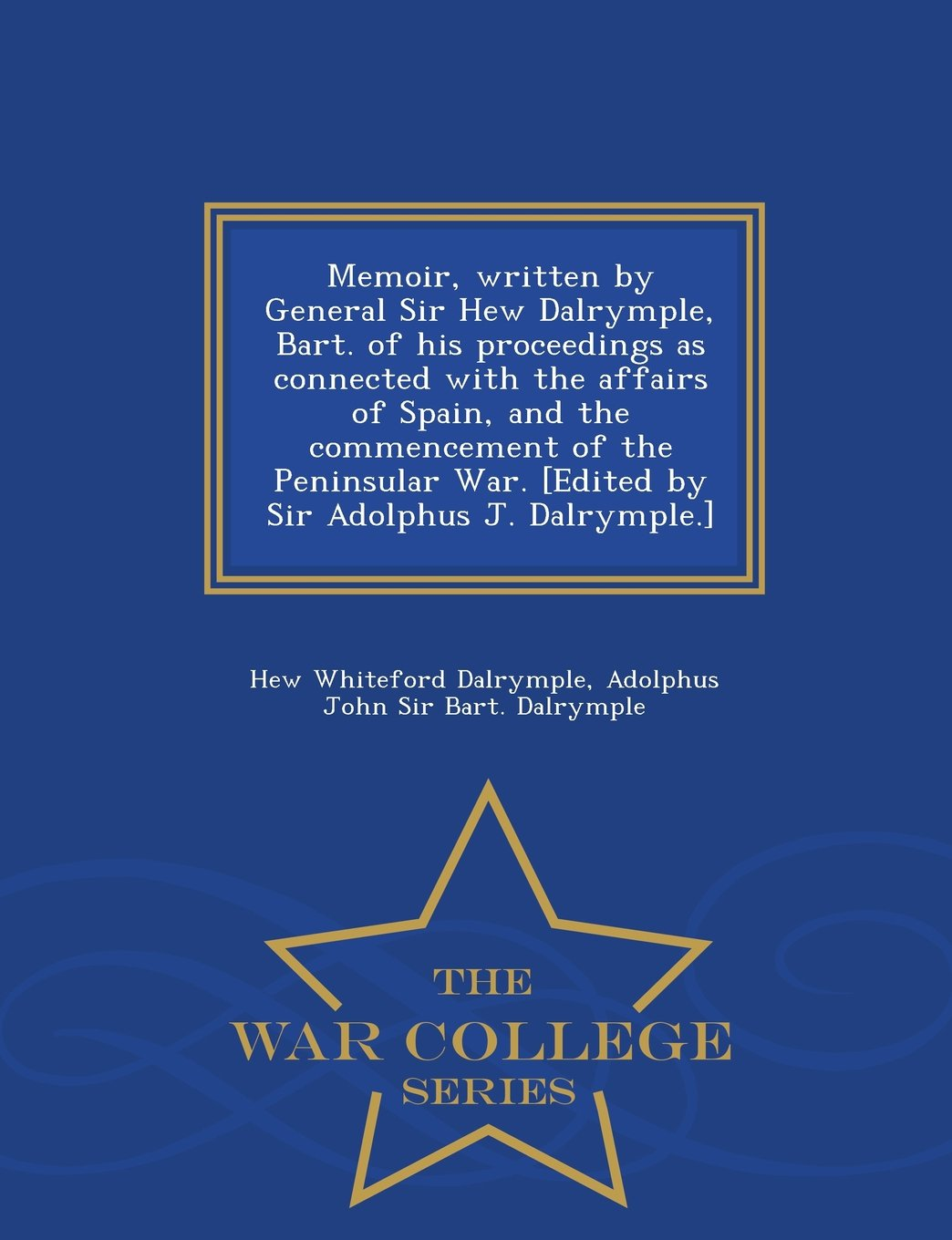Memoir, written by General Sir Hew Dalrymple, Bart. of his proceedings as connected with the affairs of Spain, and the commencement of the Peninsular ... Adolphus J. Dalrymple.] - War College Series ebook