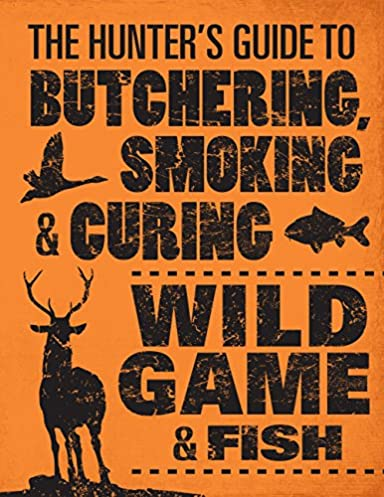 the hunter\u0027s guide to butchering, smoking, and curing wild game andfollow the author