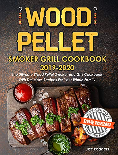 Wood Pellet Smoker Grill Cookbook 2019-2020: The Ultimate Wood Pellet Smoker and Grill Cookbook With Delicious Recipes For Your Whole Family by [Rodgers, Jeff]