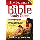 The Bible: The Beginner's Bible Study Guide - SECOND EDITION - : Understanding the Old and New Testament. Learn the Fundamental Lessons of Jesus Christ ... Life Application Man Woman New Age)