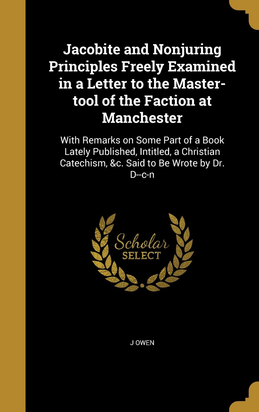 Download Jacobite and Nonjuring Principles Freely Examined in a Letter to the Master-Tool of the Faction at Manchester: With Remarks on Some Part of a Book ... Catechism, &C. Said to Be Wrote by Dr. D--C-N pdf epub