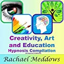 Creativity, Art, and Education Hypnosis Compilation: Self-Hypnosis & Subliminal Speech by Rachael Meddows Narrated by Rachael Meddows