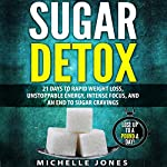 Sugar Detox: 21 Days to Rapid Weight Loss, Unstoppable Energy, Intense Focus, and an End to Sugar Cravings | Michelle Jones