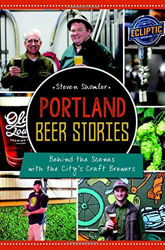 Portland Beer Stories:: Behind the Scenes with the City's Craft Brewers (American Palate) by Steven Shomler