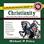 The Politically Incorrect Guide to Christianity: Why It's True, Why It Matters, and Why It's Good for You | Michael P. Foley