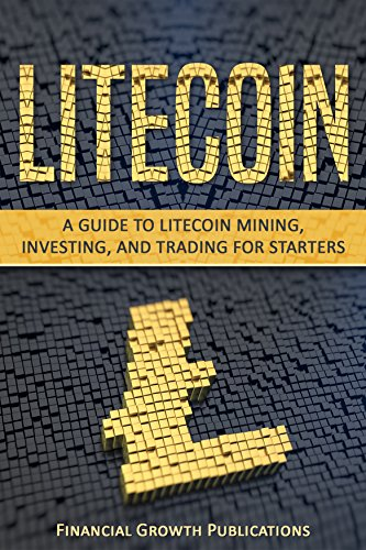 Litecoin: A Guide to Litecoin Mining, Investing, and Trading for Starters