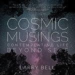 Cosmic Musings: Contemplating Life Beyond Self | Larry Bell