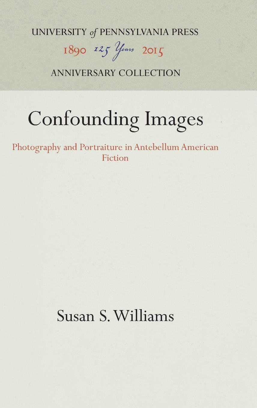 Confounding Images: Photography and Portraiture in Antebellum American Fiction by Brand: University of Pennsylvania Press