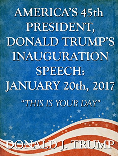 "America's 45th President, Donald Trump's Inauguration Speech: January 20th, 2017: ""This Is Your Day"""
